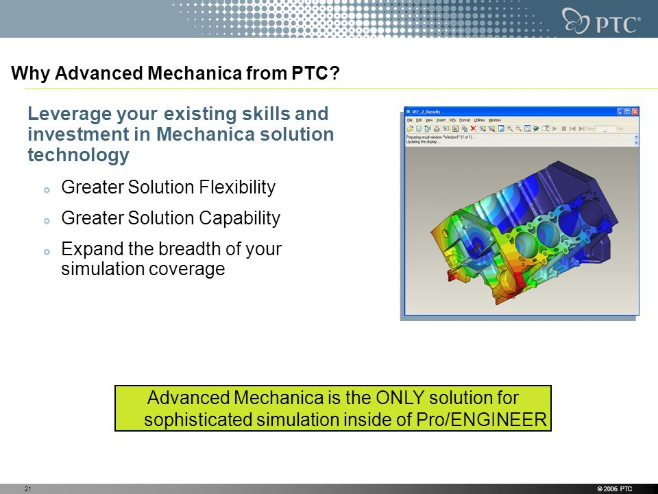 © 2006 PTC21 Why Advanced Mechanica from PTC? Leverage your existing skills and investment in Mechanica solution technology Greater Solution Flexibili