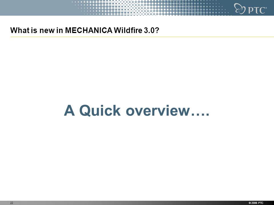 © 2006 PTC22 What is new in MECHANICA Wildfire 3.0? A Quick overview….