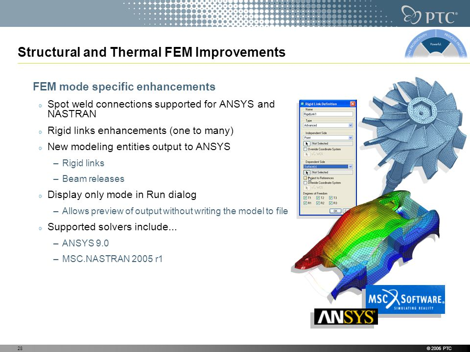 © 2006 PTC28 Structural and Thermal FEM Improvements FEM mode specific enhancements Spot weld connections supported for ANSYS and NASTRAN Rigid links enhancements (one to many) New modeling entities output to ANSYS –Rigid links –Beam releases Display only mode in Run dialog –Allows preview of output without writing the model to file Supported solvers include...