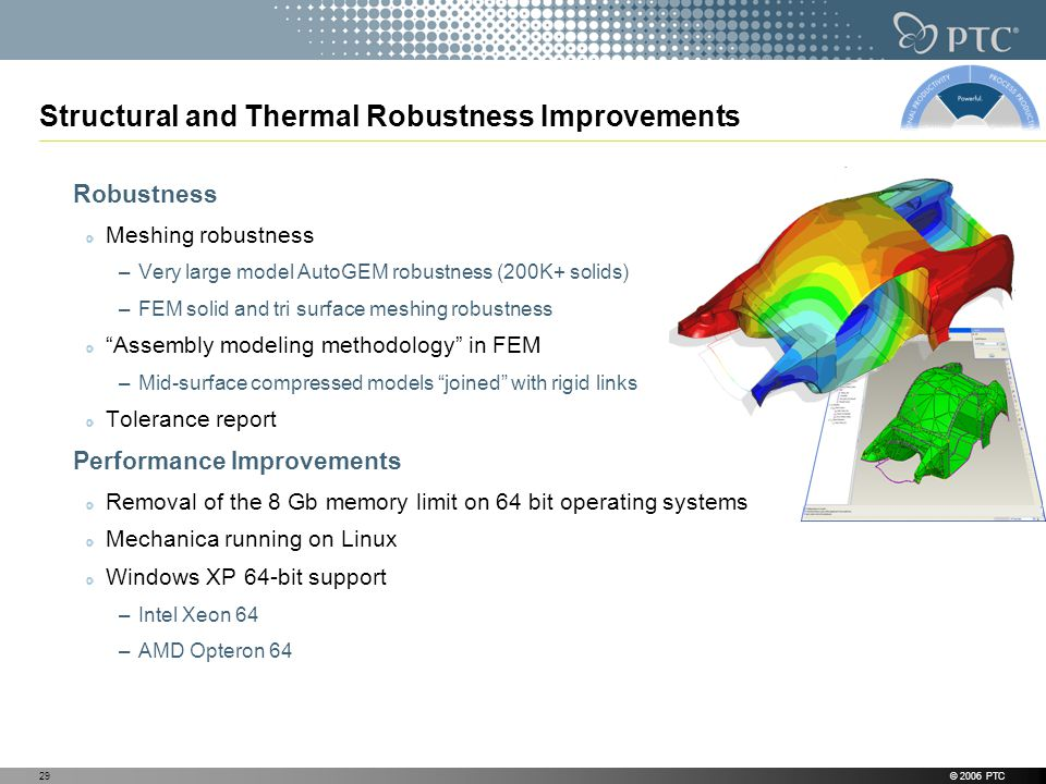 © 2006 PTC29 Structural and Thermal Robustness Improvements Robustness Meshing robustness –Very large model AutoGEM robustness (200K+ solids) –FEM solid and tri surface meshing robustness Assembly modeling methodology in FEM –Mid-surface compressed models joined with rigid links Tolerance report Performance Improvements Removal of the 8 Gb memory limit on 64 bit operating systems Mechanica running on Linux Windows XP 64-bit support –Intel Xeon 64 –AMD Opteron 64