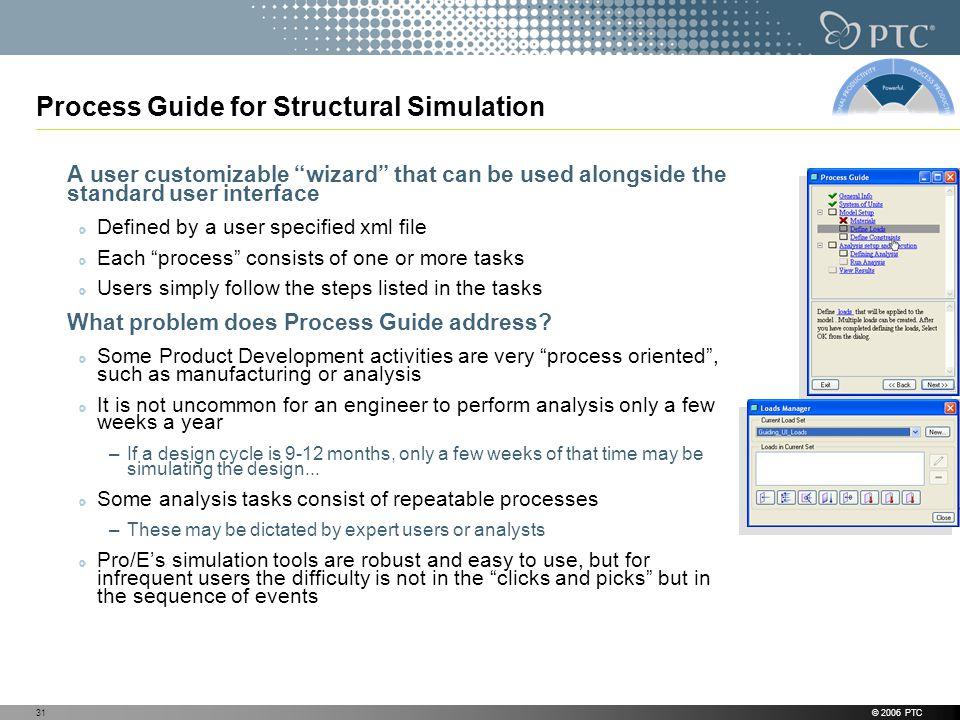 © 2006 PTC31 Process Guide for Structural Simulation A user customizable wizard that can be used alongside the standard user interface Defined by a user specified xml file Each process consists of one or more tasks Users simply follow the steps listed in the tasks What problem does Process Guide address.