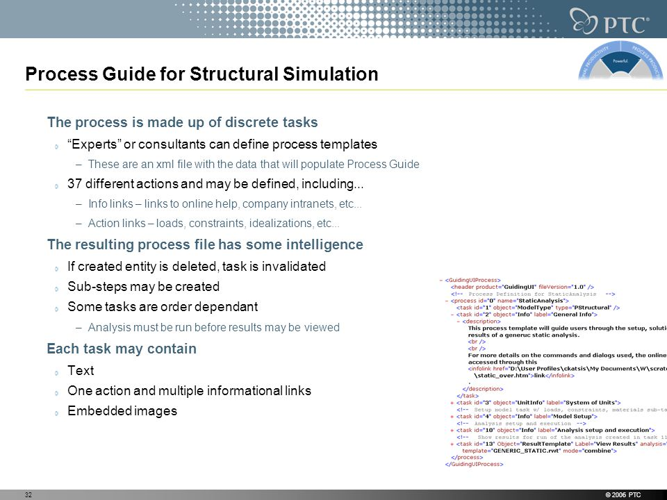 © 2006 PTC32 Process Guide for Structural Simulation The process is made up of discrete tasks Experts or consultants can define process templates –These are an xml file with the data that will populate Process Guide 37 different actions and may be defined, including...