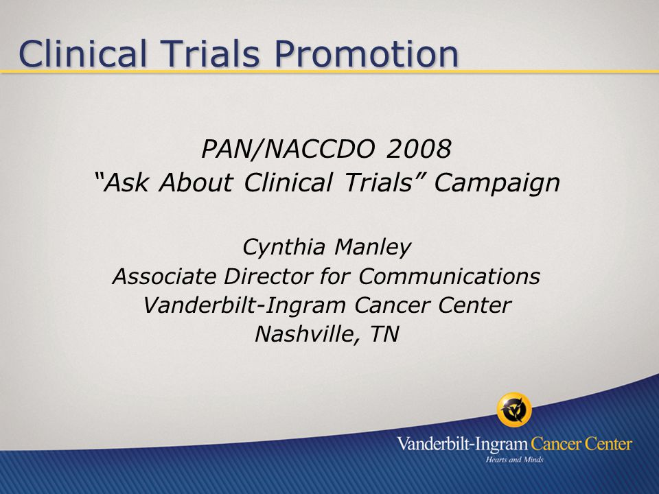 Clinical Trials Promotion PAN/NACCDO 2008 Ask About Clinical Trials Campaign Cynthia Manley Associate Director for Communications Vanderbilt-Ingram Cancer Center Nashville, TN