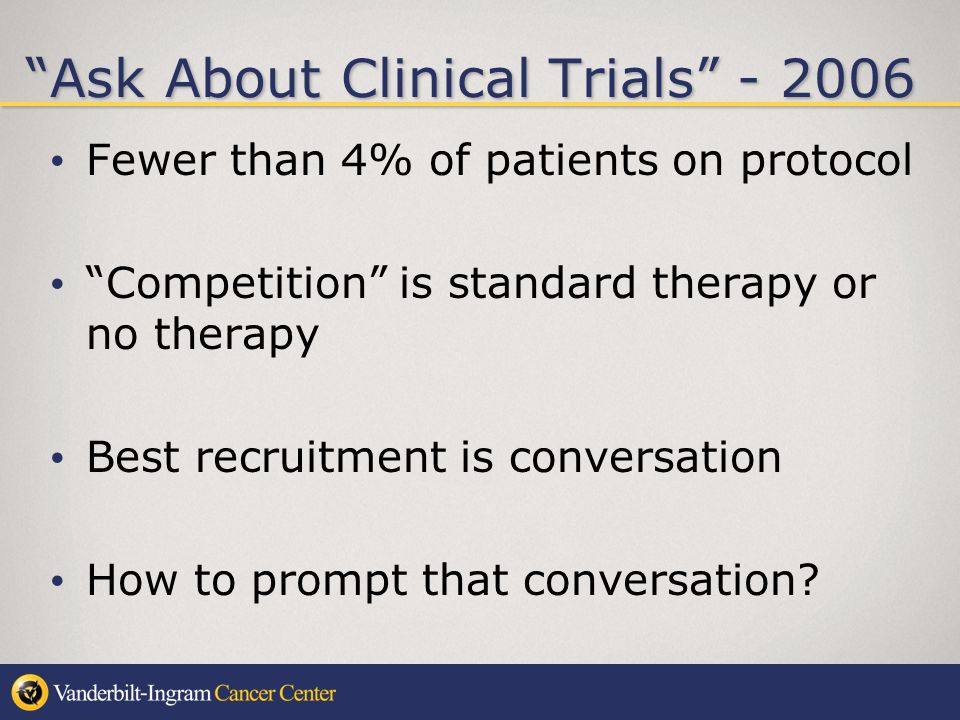 Ask About Clinical Trials - 2006 Fewer than 4% of patients on protocol Competition is standard therapy or no therapy Best recruitment is conversation How to prompt that conversation