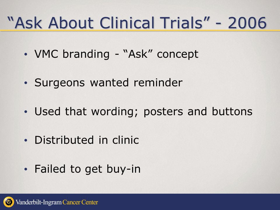 Ask About Clinical Trials - 2006 VMC branding - Ask concept Surgeons wanted reminder Used that wording; posters and buttons Distributed in clinic Failed to get buy-in