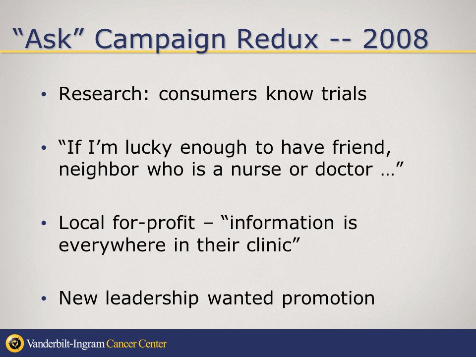 Ask Campaign Redux -- 2008 Research: consumers know trials If Im lucky enough to have friend, neighbor who is a nurse or doctor … Local for-profit – information is everywhere in their clinic New leadership wanted promotion