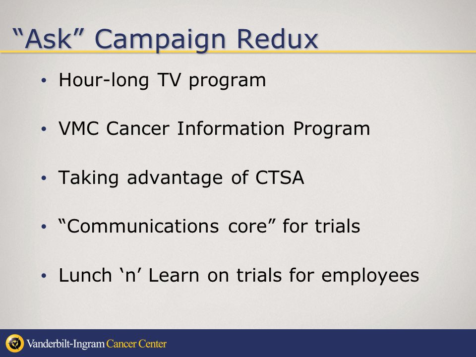 Ask Campaign Redux Hour-long TV program VMC Cancer Information Program Taking advantage of CTSA Communications core for trials Lunch n Learn on trials for employees