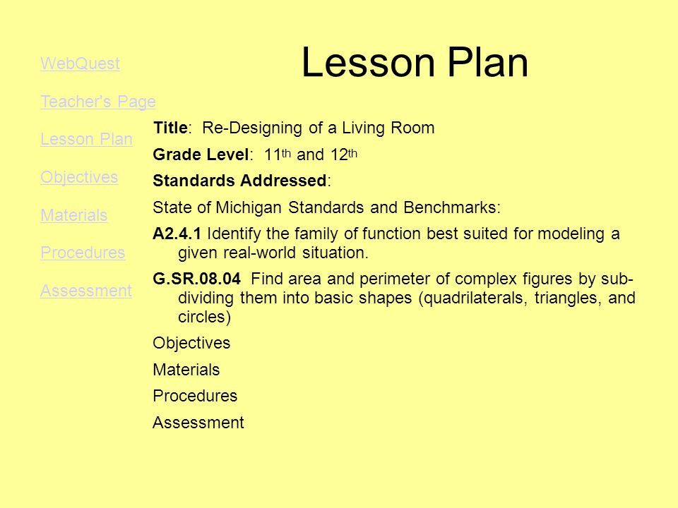Lesson Plan Title: Re-Designing of a Living Room Grade Level: 11 th and 12 th Standards Addressed: State of Michigan Standards and Benchmarks: A2.4.1 Identify the family of function best suited for modeling a given real-world situation.