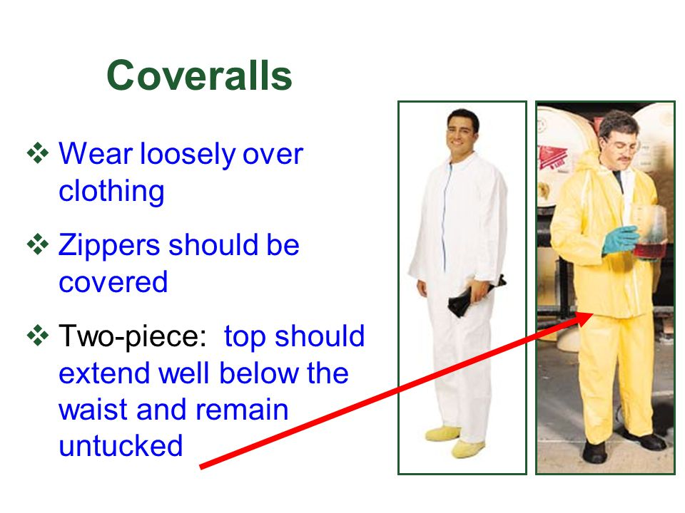 Coveralls Wear loosely over clothing Zippers should be covered Two-piece: top should extend well below the waist and remain untucked