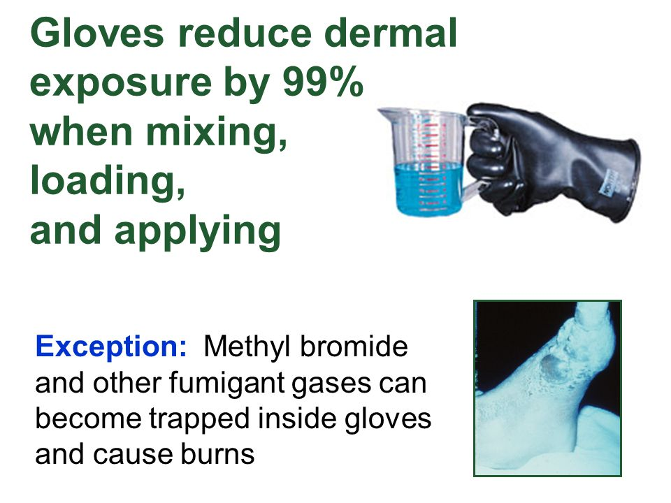 Gloves reduce dermal exposure by 99% when mixing, loading, and applying Exception: Methyl bromide and other fumigant gases can become trapped inside g