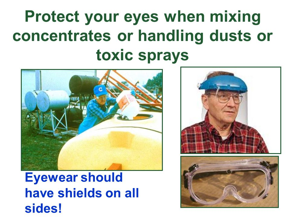 Protect your eyes when mixing concentrates or handling dusts or toxic sprays Eyewear should have shields on all sides!