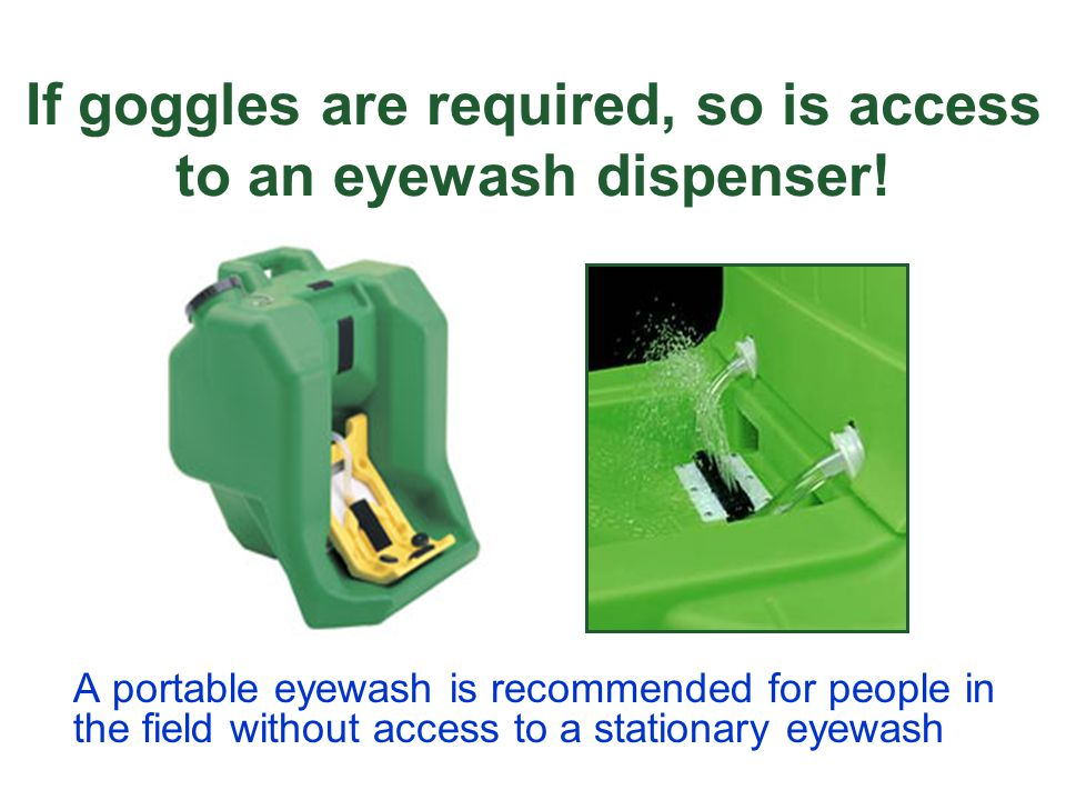 If goggles are required, so is access to an eyewash dispenser! A portable eyewash is recommended for people in the field without access to a stationar