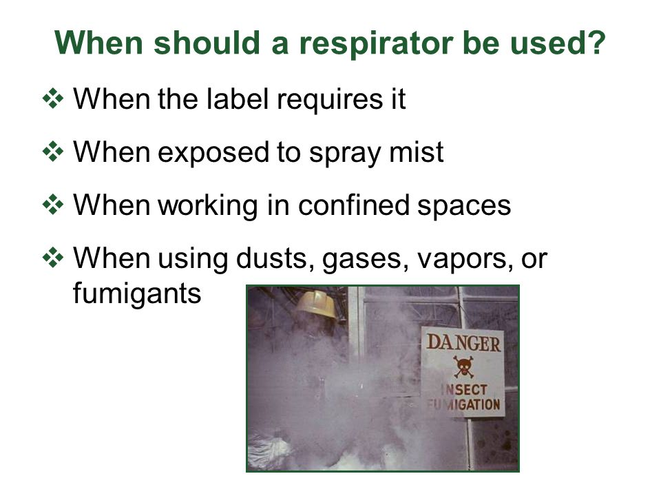 When should a respirator be used? When the label requires it When exposed to spray mist When working in confined spaces When using dusts, gases, vapor