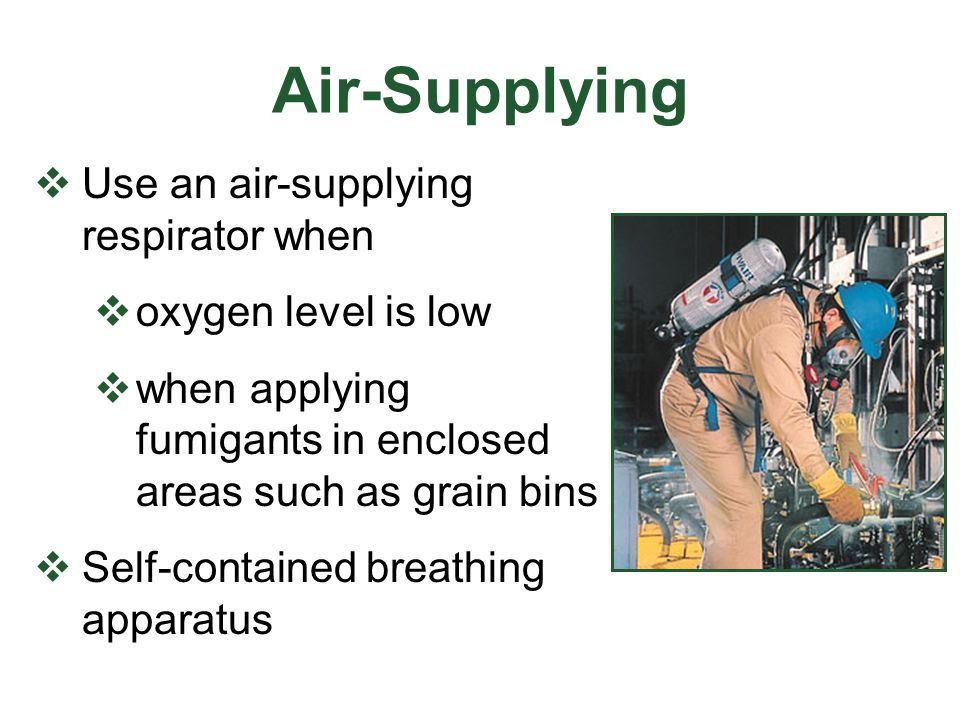 Air-Supplying Use an air-supplying respirator when oxygen level is low when applying fumigants in enclosed areas such as grain bins Self-contained bre