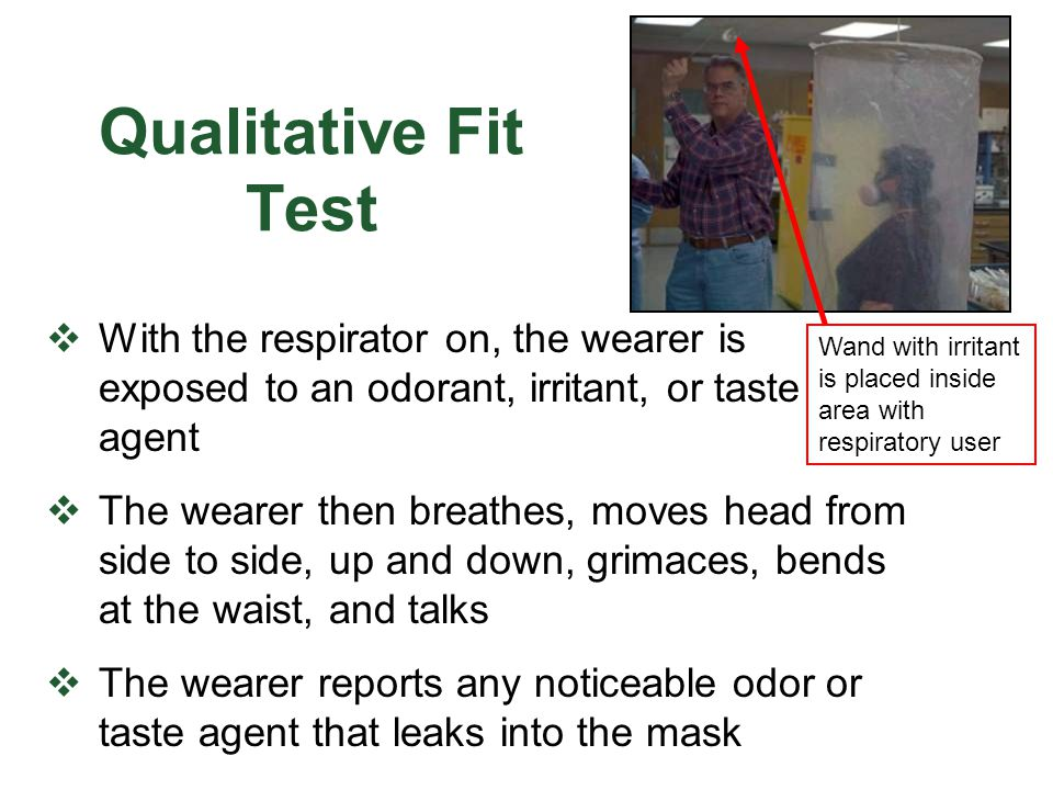Qualitative Fit Test With the respirator on, the wearer is exposed to an odorant, irritant, or taste agent The wearer then breathes, moves head from s
