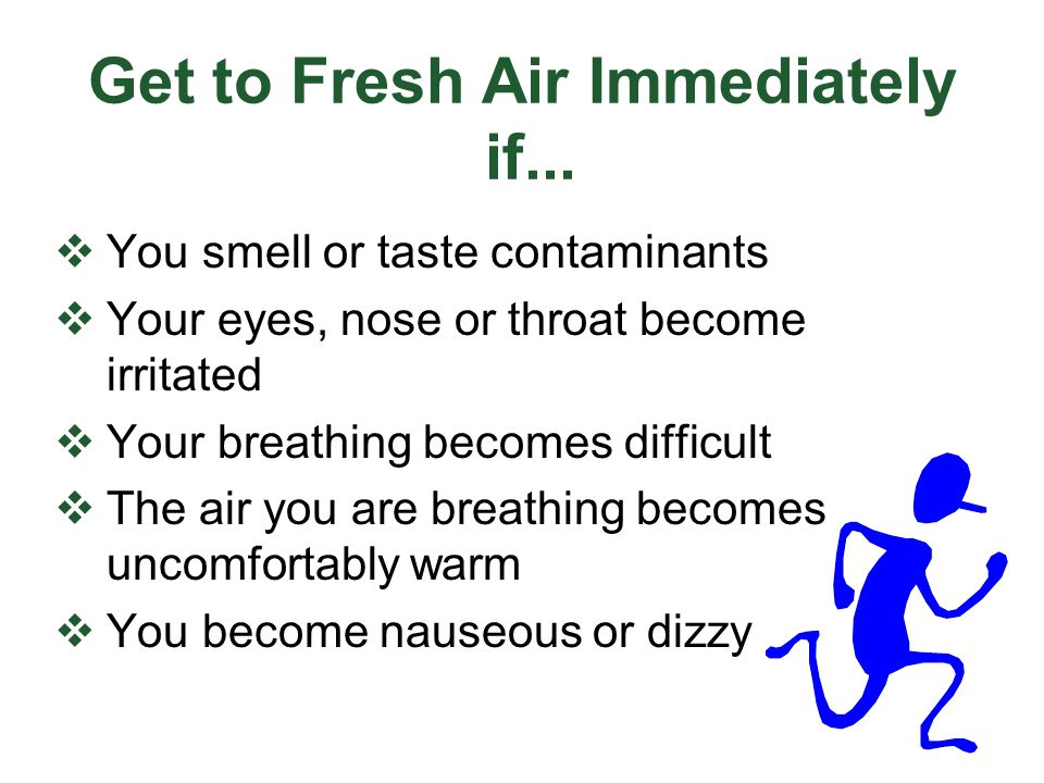 Get to Fresh Air Immediately if... You smell or taste contaminants Your eyes, nose or throat become irritated Your breathing becomes difficult The air