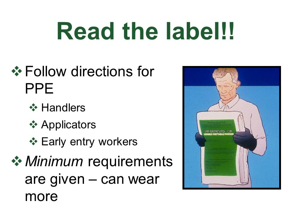 Read the label!! Follow directions for PPE Handlers Applicators Early entry workers Minimum requirements are given – can wear more