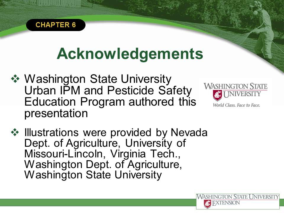CHAPTER 6 Acknowledgements Washington State University Urban IPM and Pesticide Safety Education Program authored this presentation Illustrations were