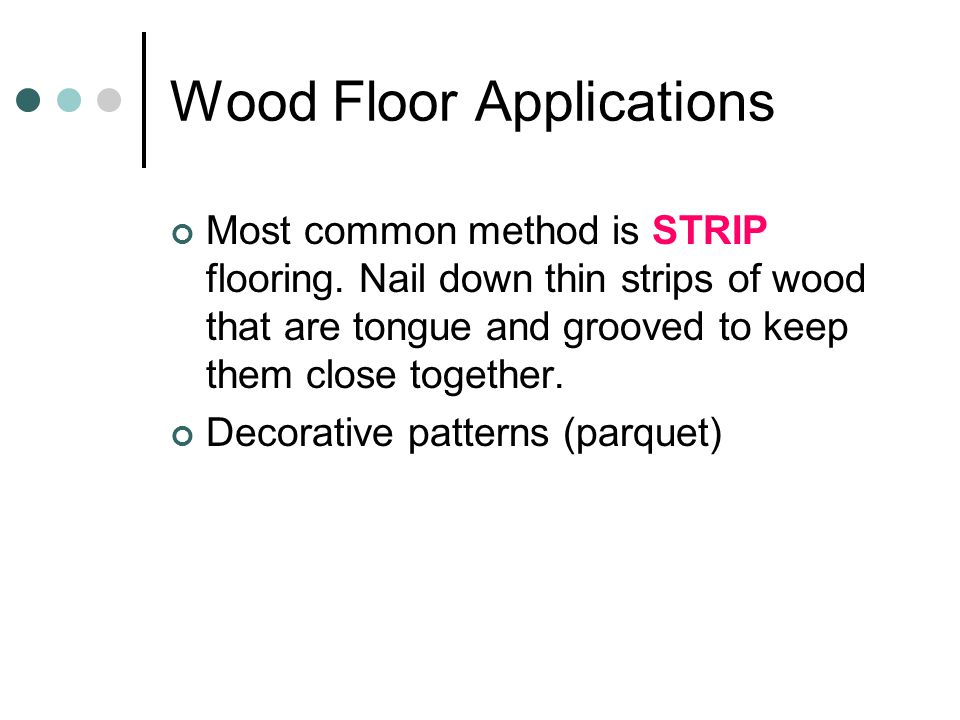 Wood Floor Applications Most common method is STRIP flooring. Nail down thin strips of wood that are tongue and grooved to keep them close together. D
