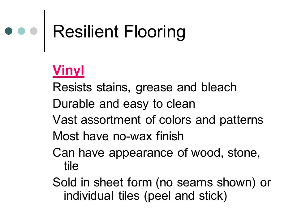 Resilient Flooring Vinyl Resists stains, grease and bleach Durable and easy to clean Vast assortment of colors and patterns Most have no-wax finish Ca