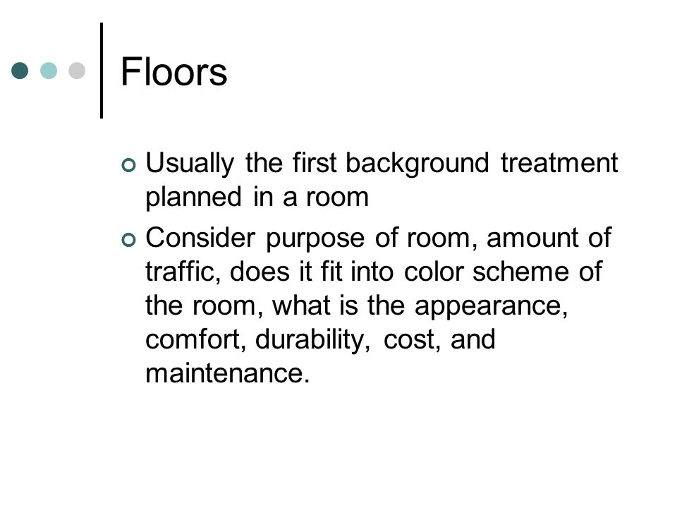 Floors Usually the first background treatment planned in a room Consider purpose of room, amount of traffic, does it fit into color scheme of the room, what is the appearance, comfort, durability, cost, and maintenance.