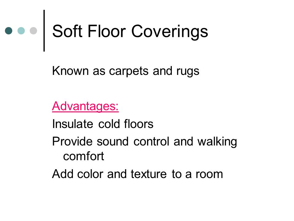Soft Floor Coverings Known as carpets and rugs Advantages: Insulate cold floors Provide sound control and walking comfort Add color and texture to a r