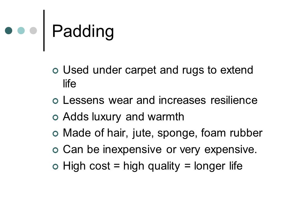 Padding Used under carpet and rugs to extend life Lessens wear and increases resilience Adds luxury and warmth Made of hair, jute, sponge, foam rubber Can be inexpensive or very expensive.