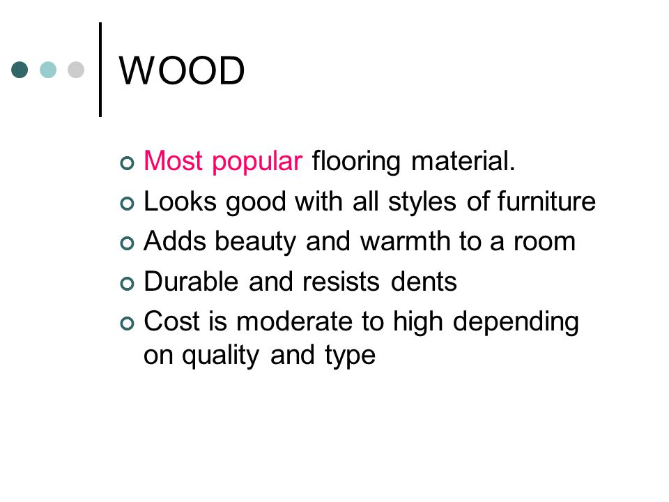 Hard Woods Typically more expensive Oak, hard maple, beech, birch, hickory, mahogany, cherry, teak Oak is the most common because of beauty, warmth and durability