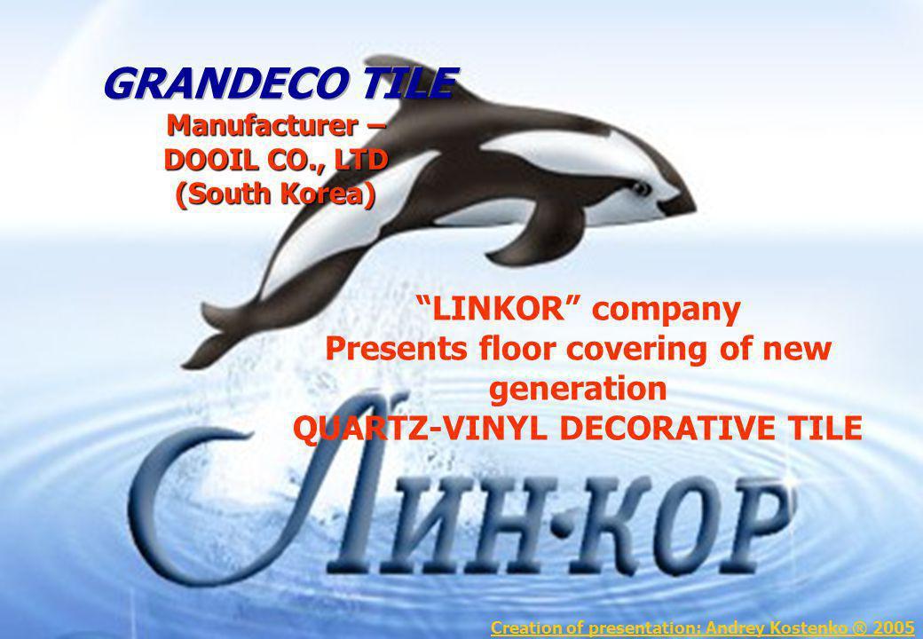 LINKOR company Presents floor covering of new generation QUARTZ-VINYL DECORATIVE TILE Creation of presentation: Andrey Kostenko ® 2005