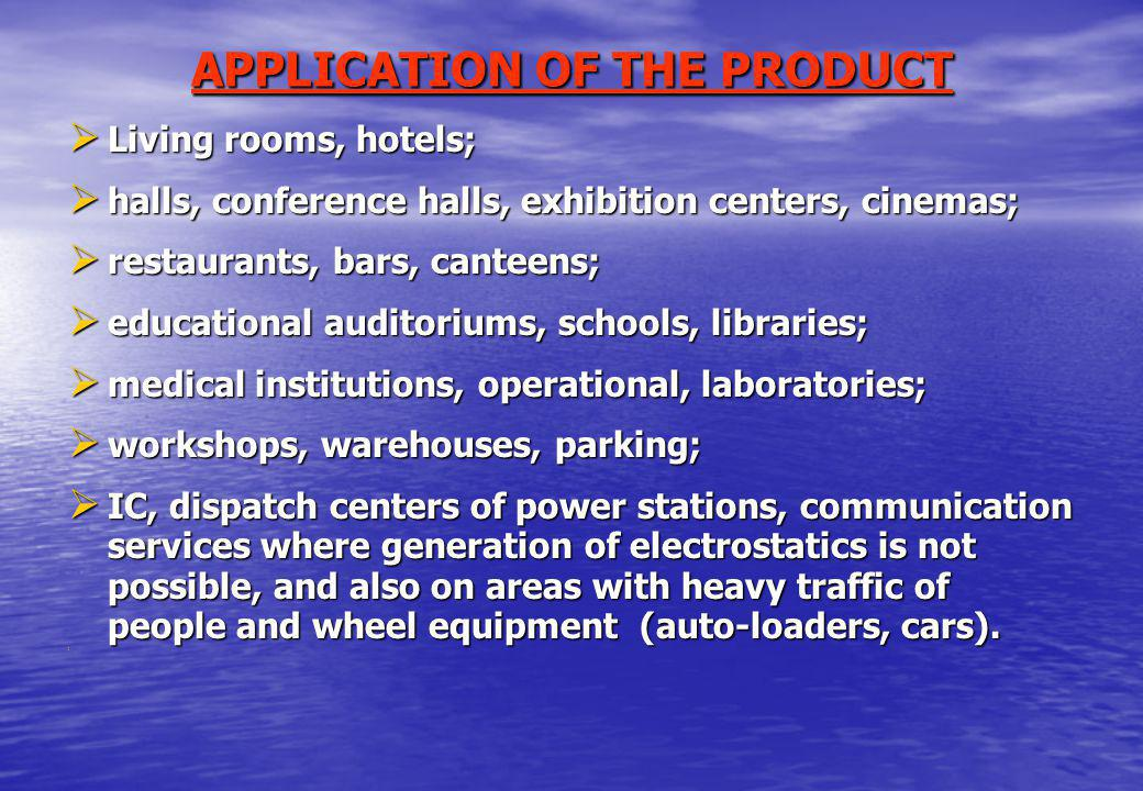 APPLICATION OF THE PRODUCT Living rooms, hotels; Living rooms, hotels; halls, conference halls, exhibition centers, cinemas; halls, conference halls, exhibition centers, cinemas; restaurants, bars, canteens; restaurants, bars, canteens; educational auditoriums, schools, libraries; educational auditoriums, schools, libraries; medical institutions, operational, laboratories; medical institutions, operational, laboratories; workshops, warehouses, parking; workshops, warehouses, parking; IC, dispatch centers of power stations, communication services where generation of electrostatics is not possible, and also on areas with heavy traffic of people and wheel equipment (auto-loaders, cars).