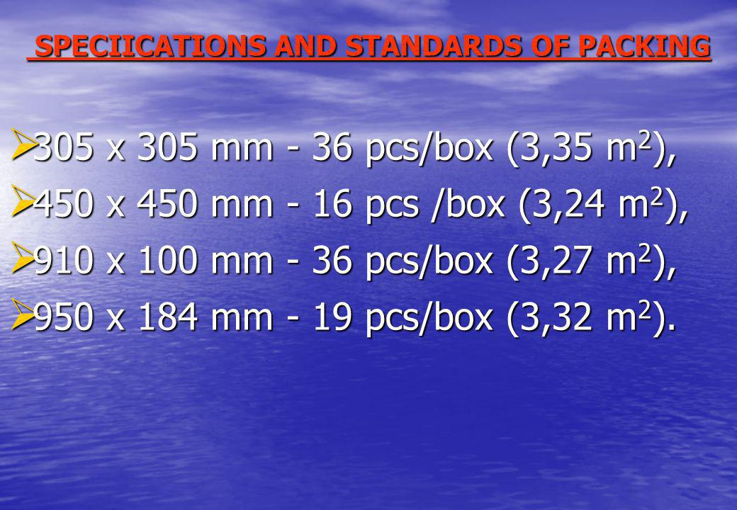 SPECIICATIONS AND STANDARDS OF PACKING SPECIICATIONS AND STANDARDS OF PACKING 305 х 305 mm - 36 pcs/box (3,35 m 2 ), 305 х 305 mm - 36 pcs/box (3,35 m 2 ), 450 х 450 mm - 16 pcs /box (3,24 m 2 ), 450 х 450 mm - 16 pcs /box (3,24 m 2 ), 910 х 100 mm - 36 pcs/box (3,27 m 2 ), 910 х 100 mm - 36 pcs/box (3,27 m 2 ), 950 х 184 mm - 19 pcs/box (3,32 m 2 ).