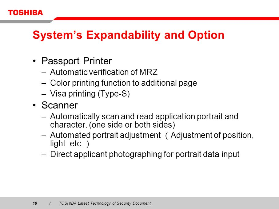 18/TOSHIBA Latest Technology of Security Document Systems Expandability and Option Passport Printer –Automatic verification of MRZ –Color printing function to additional page –Visa printing (Type-S) Scanner –Automatically scan and read application portrait and character.