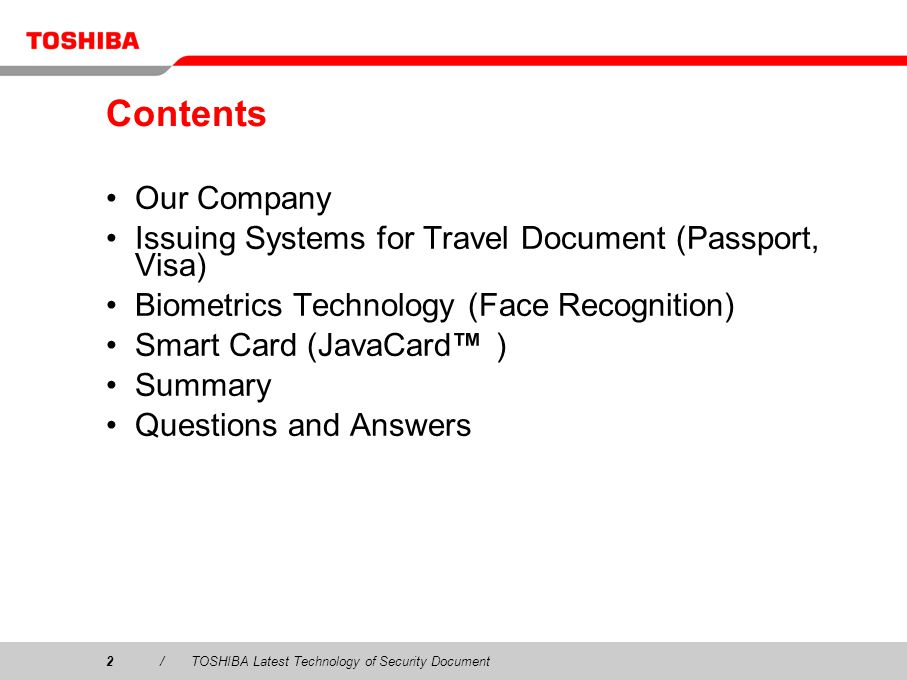 2/TOSHIBA Latest Technology of Security Document Contents Our Company Issuing Systems for Travel Document (Passport, Visa) Biometrics Technology (Face Recognition) Smart Card (JavaCard ) Summary Questions and Answers