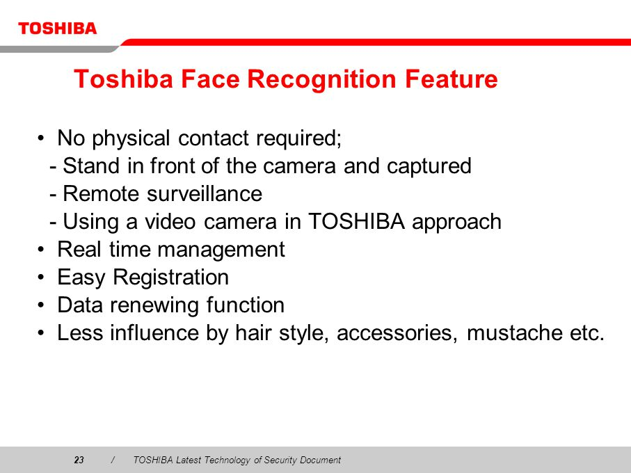 23/TOSHIBA Latest Technology of Security Document Toshiba Face Recognition Feature No physical contact required; - Stand in front of the camera and captured - Remote surveillance - Using a video camera in TOSHIBA approach Real time management Easy Registration Data renewing function Less influence by hair style, accessories, mustache etc.