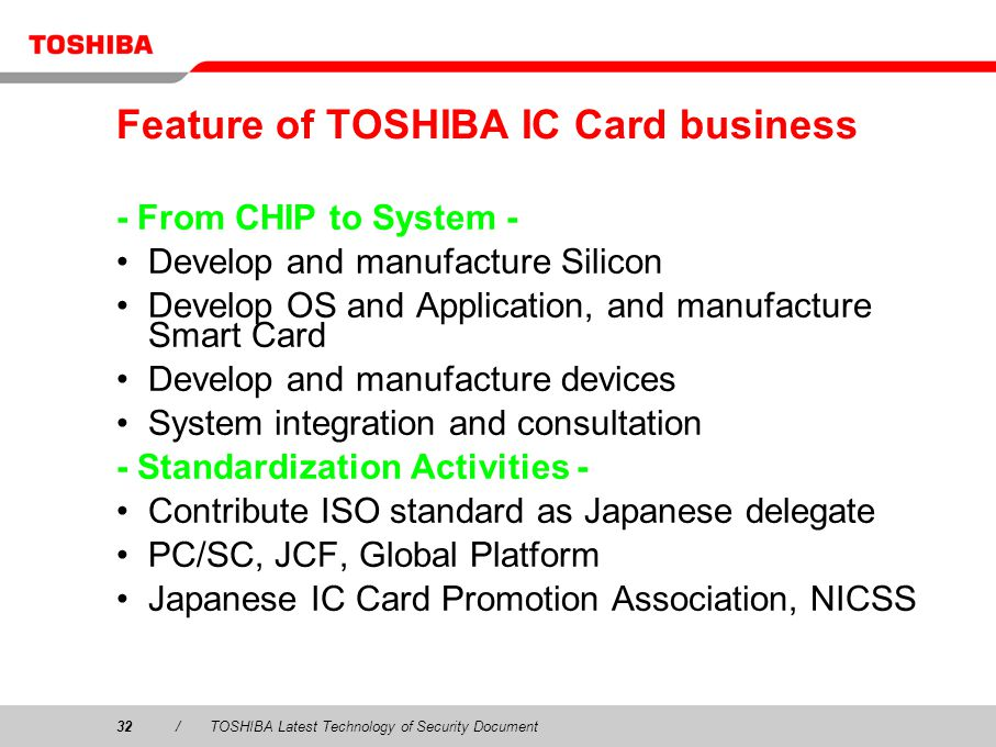32/TOSHIBA Latest Technology of Security Document Feature of TOSHIBA IC Card business - From CHIP to System - Develop and manufacture Silicon Develop OS and Application, and manufacture Smart Card Develop and manufacture devices System integration and consultation - Standardization Activities - Contribute ISO standard as Japanese delegate PC/SC, JCF, Global Platform Japanese IC Card Promotion Association, NICSS