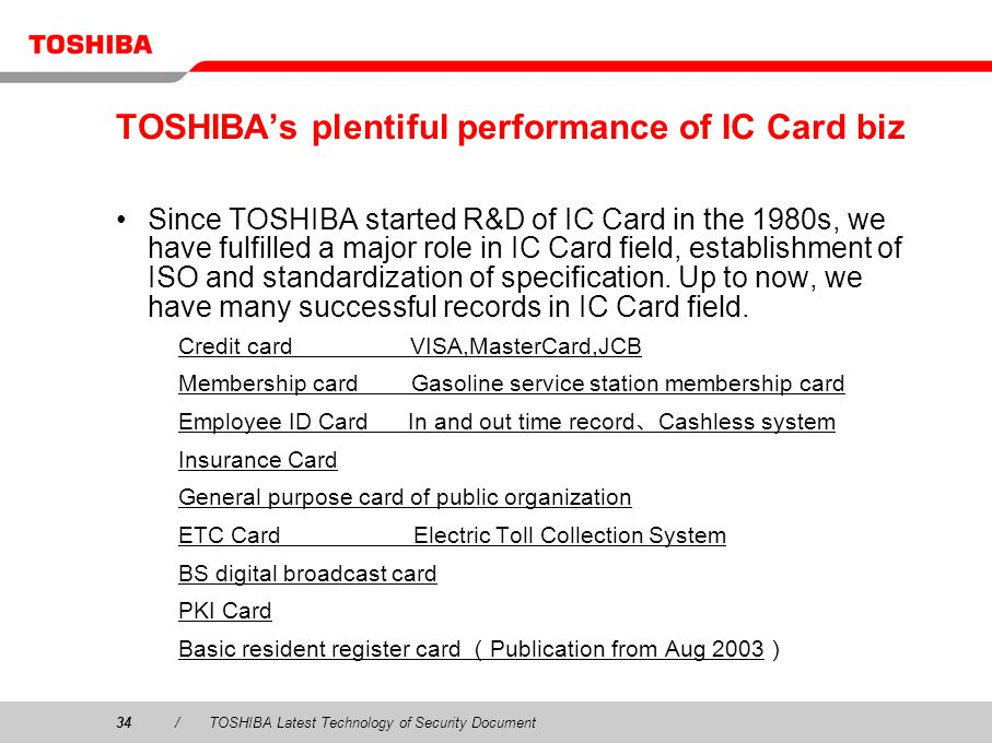 34/TOSHIBA Latest Technology of Security Document TOSHIBAs plentiful performance of IC Card biz Since TOSHIBA started R&D of IC Card in the 1980s, we have fulfilled a major role in IC Card field, establishment of ISO and standardization of specification.