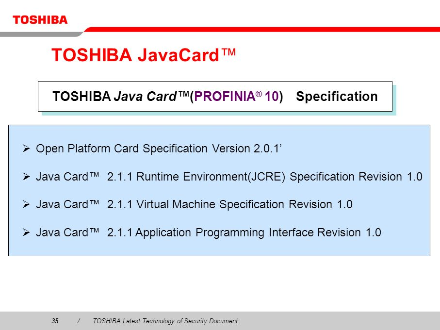 35/TOSHIBA Latest Technology of Security Document TOSHIBA JavaCard TOSHIBA Java Card(PROFINIA ® 10) Specification Open Platform Card Specification Version 2.0.1 Java Card 2.1.1 Runtime Environment(JCRE) Specification Revision 1.0 Java Card 2.1.1 Virtual Machine Specification Revision 1.0 Java Card 2.1.1 Application Programming Interface Revision 1.0