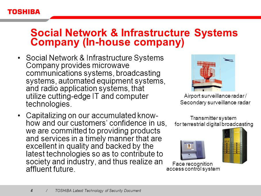 4/TOSHIBA Latest Technology of Security Document Social Network & Infrastructure Systems Company (In-house company) Social Network & Infrastructure Systems Company provides microwave communications systems, broadcasting systems, automated equipment systems, and radio application systems, that utilize cutting-edge IT and computer technologies.