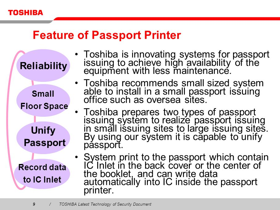 9/TOSHIBA Latest Technology of Security Document Feature of Passport Printer Toshiba is innovating systems for passport issuing to achieve high availability of the equipment with less maintenance.