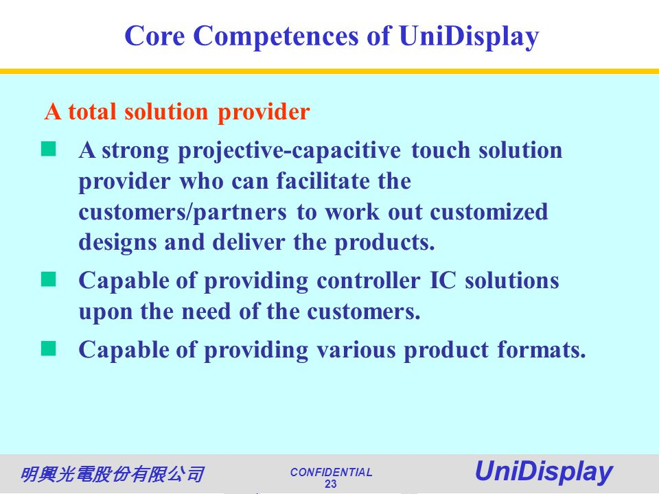 World Class Quality CONFIDENTIAL Unimicron 23 NATIONAL QUALITY AWARD CONFIDENTIAL UniDisplay 23 Core Competences of UniDisplay A total solution provider A strong projective-capacitive touch solution provider who can facilitate the customers/partners to work out customized designs and deliver the products.