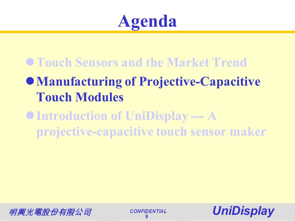 World Class Quality CONFIDENTIAL Unimicron 9 NATIONAL QUALITY AWARD CONFIDENTIAL UniDisplay 9 Agenda Touch Sensors and the Market Trend Manufacturing of Projective-Capacitive Touch Modules Introduction of UniDisplay --- A projective-capacitive touch sensor maker