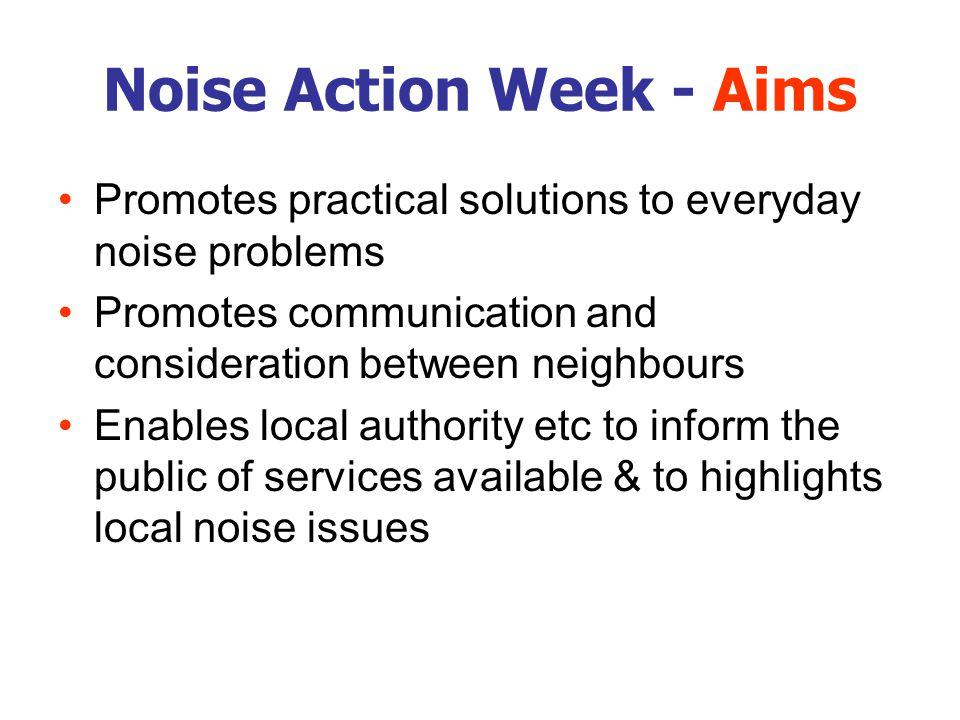 Noise Action Week - Aims Promotes practical solutions to everyday noise problems Promotes communication and consideration between neighbours Enables l