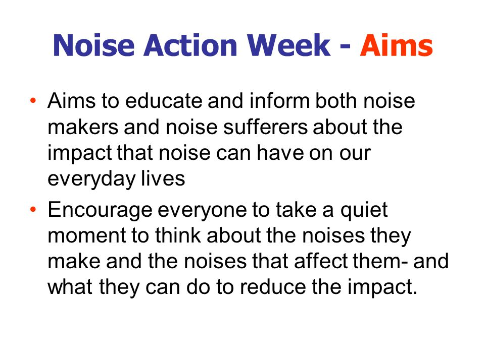 Noise Action Week - Aims Aims to educate and inform both noise makers and noise sufferers about the impact that noise can have on our everyday lives Encourage everyone to take a quiet moment to think about the noises they make and the noises that affect them- and what they can do to reduce the impact.