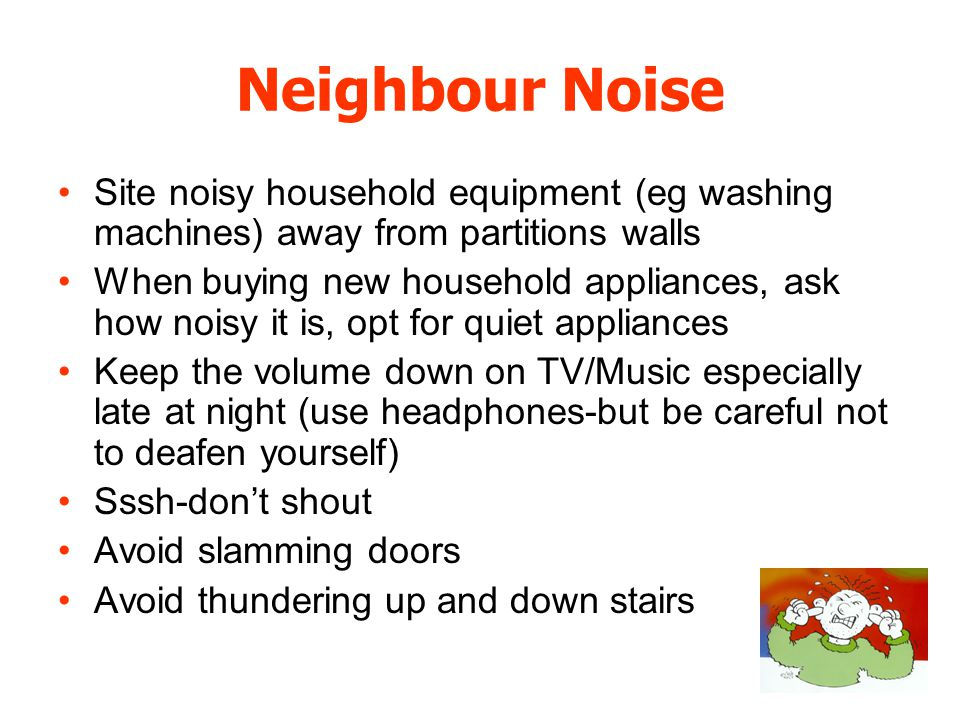 Neighbour Noise Site noisy household equipment (eg washing machines) away from partitions walls When buying new household appliances, ask how noisy it is, opt for quiet appliances Keep the volume down on TV/Music especially late at night (use headphones-but be careful not to deafen yourself) Sssh-dont shout Avoid slamming doors Avoid thundering up and down stairs