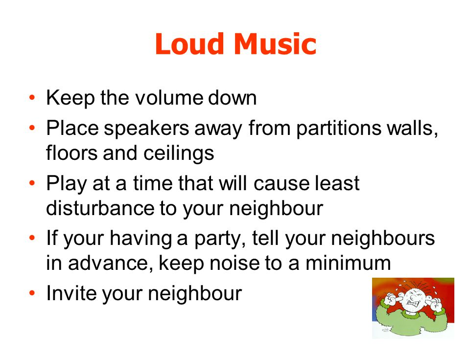 Loud Music Keep the volume down Place speakers away from partitions walls, floors and ceilings Play at a time that will cause least disturbance to you