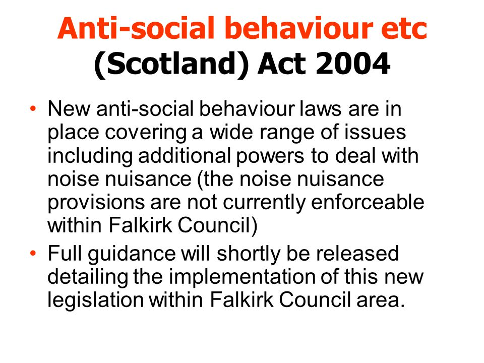 Anti-social behaviour etc (Scotland) Act 2004 New anti-social behaviour laws are in place covering a wide range of issues including additional powers to deal with noise nuisance (the noise nuisance provisions are not currently enforceable within Falkirk Council) Full guidance will shortly be released detailing the implementation of this new legislation within Falkirk Council area.