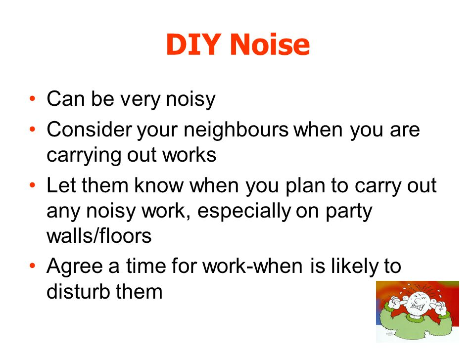 DIY Noise Can be very noisy Consider your neighbours when you are carrying out works Let them know when you plan to carry out any noisy work, especially on party walls/floors Agree a time for work-when is likely to disturb them