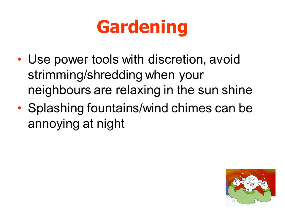 Gardening Use power tools with discretion, avoid strimming/shredding when your neighbours are relaxing in the sun shine Splashing fountains/wind chimes can be annoying at night