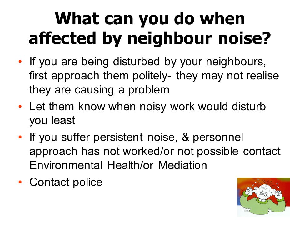 What can you do when affected by neighbour noise? If you are being disturbed by your neighbours, first approach them politely- they may not realise th