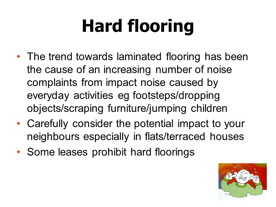 Hard flooring The trend towards laminated flooring has been the cause of an increasing number of noise complaints from impact noise caused by everyday activities eg footsteps/dropping objects/scraping furniture/jumping children Carefully consider the potential impact to your neighbours especially in flats/terraced houses Some leases prohibit hard floorings
